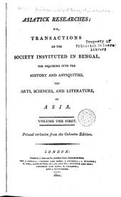 Asiatick Researches: Or, Transactions of the Society Instituted in Bengal, for Inquiring Into the History and Antiquities, the Arts, Sciences, and Literature, of Asia, Volume 1