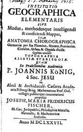 Institutio geographica elementaris: sive modus, methodusque intelligendi & conficiendi mappas, cum anatomia chorographica Germaniae ...