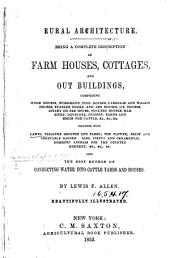 Rural Architecture: Being a Complete Description of Farm Houses, Cottages, and Out Buildings, Comprising Wood Houses, Workshops. Also, the Best Method of Conducting Water Into Cattle Yards and Houses