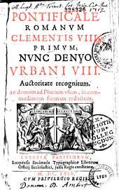 Pontificale Romanum, Clementis VIII. primum, nunc denuo Urbani VIII. Auctoritate recognitum ac demum ad Plurium usum, in commodiorem formam redactum
