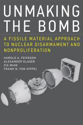 Unmaking the Bomb: A Fissile Material Approach to Nuclear Disarmament and Nonproliferation
