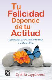 Tu felicidad depende de tu actitud: Estrategias para cambiar tu vida y sentirte pleno