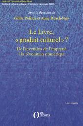 """Le livre, """"produit culturel"""" ?: De l'invention de l'imprimé à la révolution numérique"""