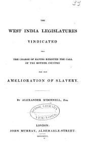 The West India Legislatives Vindicated from the Charge of Having Resisted the Call of the Mother Country for the Amelioration of Slavery