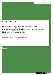 Die schwierige Überlieferung und Entstehungsgeschichte des Eneasromans Heinrichs von Veldeke: Zum aktuellen Forschungsdiskurs