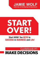 Start Over! Start Now! Ten Keys to Success in Business and Life!: Guidebook # 1: Make Decisions
