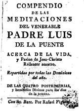 Compendio de las meditaciones del ... Padre Luis de la Puente, acerca de la Vidad y Passion de Jesu-Christo ...: repartidas por todas las Dominicas del año, de las quatro posstrimerias, y beneficios divinos ...