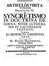 Isagoges in articulos visitatorios: De syncretismo in doctrina de coena, inter Lutheranos et Calvinianos tentato. Disp. 6