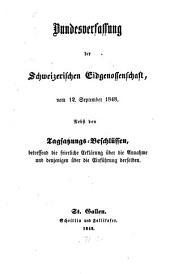 Bundesverfassung der Schweizerischen Eidgenossenschaft vom 12 September 1848: Nebst den Tagsatzungs-Beschlüssen, betreffend die feierliche Erklärung über die Annahme und denjenigen über die Einführung derselben