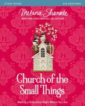 Church of the Small Things Study Guide: Making a Difference Right Where You Are