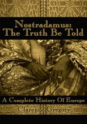 Nostradamus: The Truth Be Told: A Complete History Of Europe