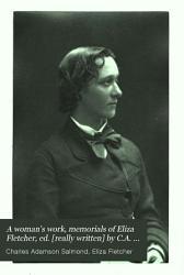 A woman s work  memorials of Eliza Fletcher  ed   really written  by C A  Salmond PDF