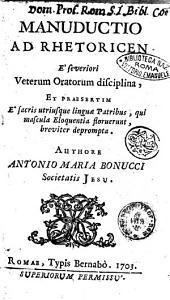 Manuductio ad rhetoricen e' severiori veterum oratorum disciplina ... Authore Antonio Maria Bonucci Societatis Jesu