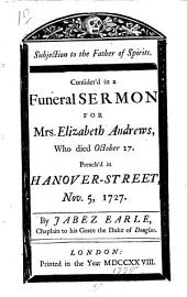Subjection to the Father of Spirits: Consider'd in a Funeral Sermon for Mrs. Elizabeth Andrews, who Died October 27. Preach'd in Hanover-Street, Nov. 5, 1727. By Jabez Earle, ...