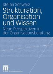 Strukturation, Organisation und Wissen: Neue Perspektiven in der Organisationsberatung