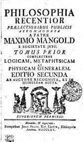 Philosophia recentior praelectionibus publicis accommodata: complectens logicam, metaphysicam ac physicam generalem. Tomus prior, Volume 1