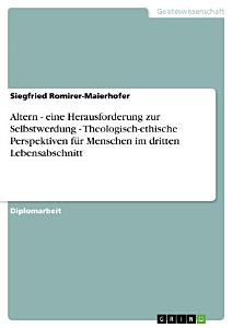 Altern   eine Herausforderung zur Selbstwerdung   Theologisch ethische Perspektiven f  r Menschen im dritten Lebensabschnitt PDF