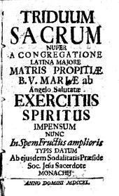Triduum Sacrum: Nuper A Congregatione Latina Majore Matris Propitiae B. V. Mariae ab Angelo Salutatae Exercitiis Spiritus Impensum