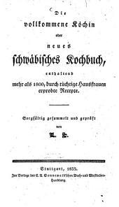 Die vollkommene Köchin oder neues schwäbisches Kochbuch: enthaltend mehr als 1800, durch tüchtige Hausfrauen erprobte Recepte