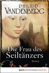 Die Frau des Seiltänzers: Historischer Roman
