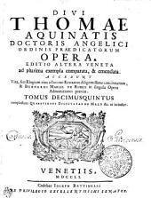 DIVI THOMAE AQUINATIS DOCTORIS ANGELICI ORDINIS PRAEDICATORUM OPERA: EDITIO ALTERA VENETA ad plurima exempla comparata, & emendata. ACCEDUNT Vita, seu Elogium eius a IACOBO ECHARDO diligentissime concinnatum, & BERNARDI MARIAE DE RUBEIS in singula Opera Admonitiones praeviae. complectens QUAESTIONES DISPUTATAS DE MALO &c. ut in indice. TOMUS DECIMUSQUINTUS, Volume 15