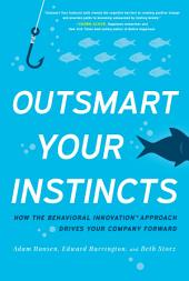 Outsmart Your Instincts: How The Behavioral InnovationTM Approach Drives Your Company Forward