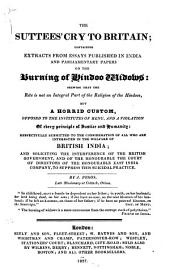 The Suttees' Cry to Britain: Containing Extracts from Essays Published in India and Parliamentary Papers on the Burning of Hindoo Widows : Showing that the Rite is Not an Integral Part of the Religion of the Hindoos, But a Horrid Custom, Opposed to the Institutes of Menu, and a Violation of Every Principle of Justice and Humanity