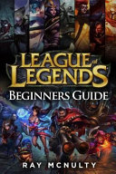League of Legends Beginners Guide: Champions, Abilities, Runes, Summoner Spells, Items, Summoner's Rift and Strategies, Jungling, Warding, Trinket Gui