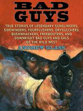 Bad Guys: True Story of Legendary Gunslingers, Sidewinders, Fourflushers, Drygulchers, Bushwackers, Freebooters, and Downright Bad Guys and Gals of the Wild West