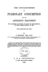 The Contagiousness of Pulmonary Consumption and Its Antiseptic Treatment: Two Lectures Delivered in King's College Hospital in the Summer Session of 1882, with Appendices and Notes