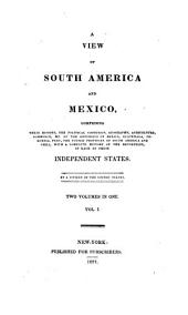 A View of South America and Mexico: Comprising Their History, the Political Condition, Geography, Agriculture, Commerce, &c. of the Republics of Mexico, Guatemala [!], Colombia, Peru, the United Provinces of South America and Chile, with a Complete History of the Revolution, in Each of These Independent States