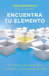 Encuentra tu elemento (Finding Your Element): El camino para discubrir to pasión y transformar tu vida