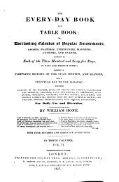 The Every-day Book and Table Book: Or, Everlasting Calendar of Popular Amusements, Sports, Pastimes, Ceremonies, Manners, Customs, and Events, Incident to Each of the Three Hundred and Sixty-five Days, in Past and Present Times; Forming a Complete History of the Year, Months, and Seasons, and a Perpetual Key to the Almanac ... for Daily Use and Diversio
