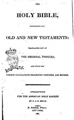 The Holy Bible Containing the Old and New Testaments Translated Out of the Original Tongues and with the Former Translations Diligently Compared and Revised  Stereotyped for the American Bible Society by D    G  Bruce PDF