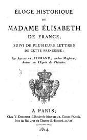 Éloge historique de Madame Elisabeth de France: suivi de plusieurs lettres de cette princesse