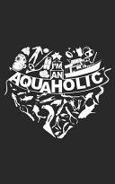 I'm an AQUAHOLIC