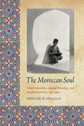 Moroccan Soul: French Education, Colonial Ethnology, and Muslim Resistance, 1912-1956