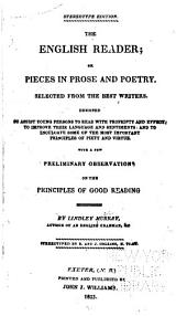The English Reader; Or, Pieces in Prose and Poetry: Selected from the Best Writers. Designed to Assist Young Persons to Read with Propriety and Effect; to Improve Their Language and Sentiments; and to Inculcate Some of the Most Important Principles of Piety and Virtue. With a Few Preliminary Observations on the Principles of Good Reading