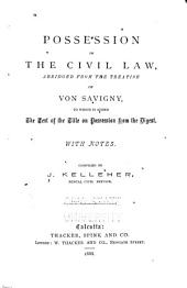 Possession in the Civil Law: Abridged from the Treatise of Von Savigny, to which is Added the Text of the Title on Possession from the Digest. With Notes