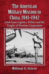 The American Military Mission to China, 1941–1942: Lend-Lease Logistics, Politics and the Tangles of Wartime Cooperation