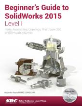 Beginner's Guide to SolidWorks 2015 - Level I: Parts, Assemblies, Drawings, PhotoView 360 and SimulationXpress