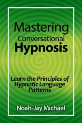 Mastering Conversational Hypnosis: Learn the Principles of Hypnotic Language Patterns