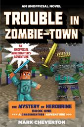 Trouble in Zombie-town: The Mystery of Herobrine: Book One: A Gameknight999 Adventure: An Unofficial Minecrafter s Adventure