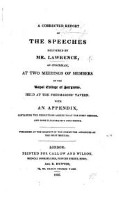A corrected report of the Speeches delivered by Mr. Lawrence as chairman, at two meetings of Members of the Royal College of Surgeons, etc