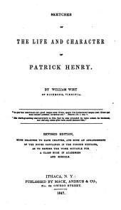 Sketches of the life and character of Patrick Henry ... Revised edition, with headings to each chapter, and such an arrangement of the notes contained in the former editions, as to render the work suitable for a class book in academies and schools