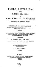 Flora Historica: Or, The Three Seasons of the British Parterre Historically and Botanically Treated; with Observations on Planting, to Secure a Regular Succession of Flowers, from the Commencement of Spring to the End of Autumn. To which are Added, the Most Approved Methods of Cultivating Bulbous and Other Plants, as Practised by the Most Celebrated Florists of England, Holland, and France