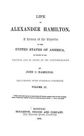 Life of Alexander Hamilton: A History of the Republic of the United States of America, as Traced in His Writings and in Those of His Contemporaries, Volume 4