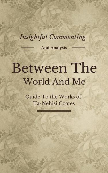 Download Between the World and Me  A Novel By Ta Nehisi Coates   Insightful Commenting  Intriguing Facts  Summary and More  Book