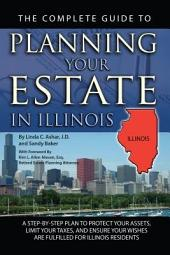 The Complete Guide to Planning Your Estate in Illinois: A Step-by-Step Plan to Protect Your Assets, Limit Your Taxes, and Ensure Your Wishes Are Fulfilled for Illinois Residents