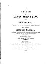 A System of Land Surveying and Levelling: Wherein is Demonstrated the Theory with Numerous Practical Examples, as Applied to All Operations, Either Relative to the Land Surveyor, Or Civil and Military Engineer, Volume 1